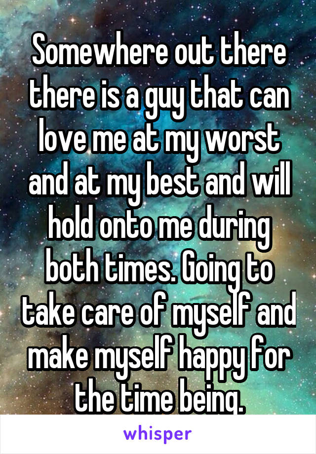 Somewhere out there there is a guy that can love me at my worst and at my best and will hold onto me during both times. Going to take care of myself and make myself happy for the time being.