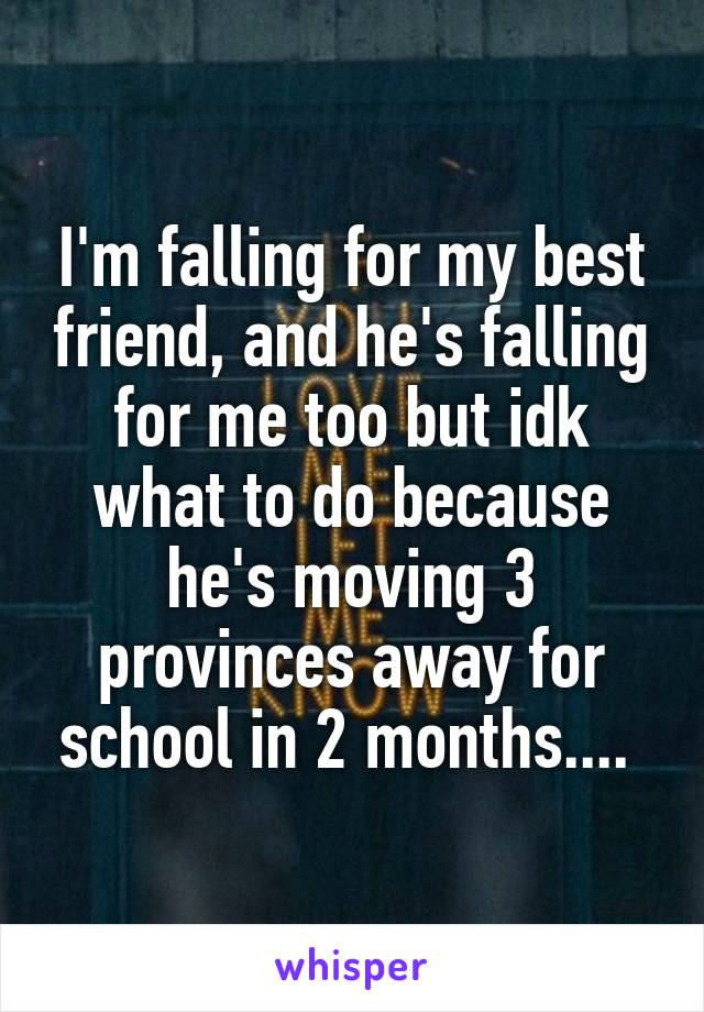 I'm falling for my best friend, and he's falling for me too but idk what to do because he's moving 3 provinces away for school in 2 months....