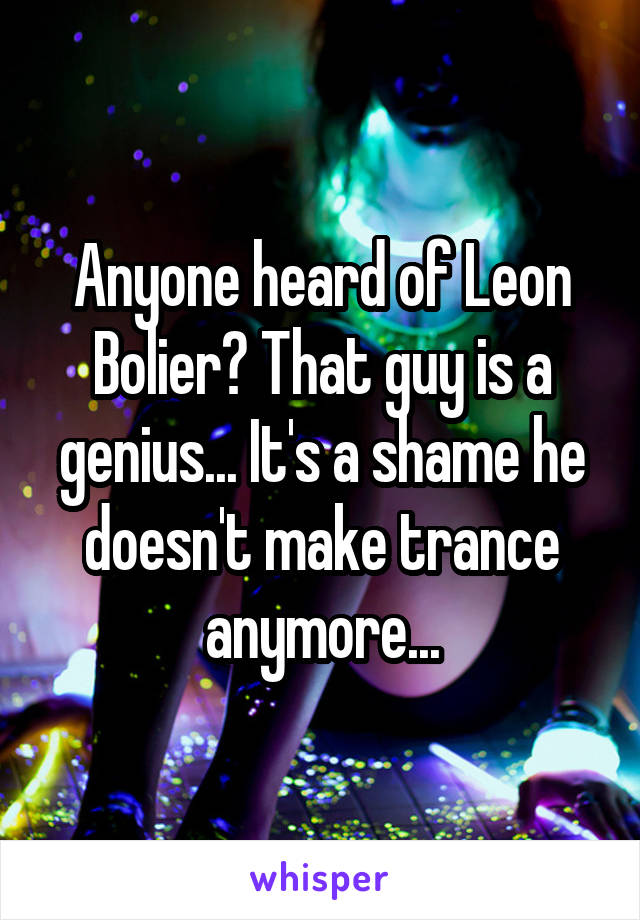 Anyone heard of Leon Bolier? That guy is a genius... It's a shame he doesn't make trance anymore...