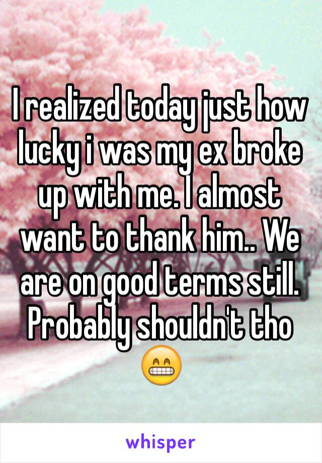 I realized today just how lucky i was my ex broke up with me. I almost want to thank him.. We are on good terms still. Probably shouldn't tho 😁