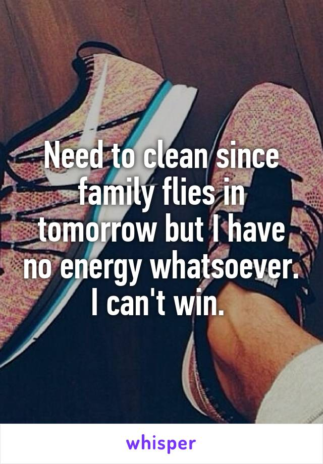 Need to clean since family flies in tomorrow but I have no energy whatsoever. I can't win.