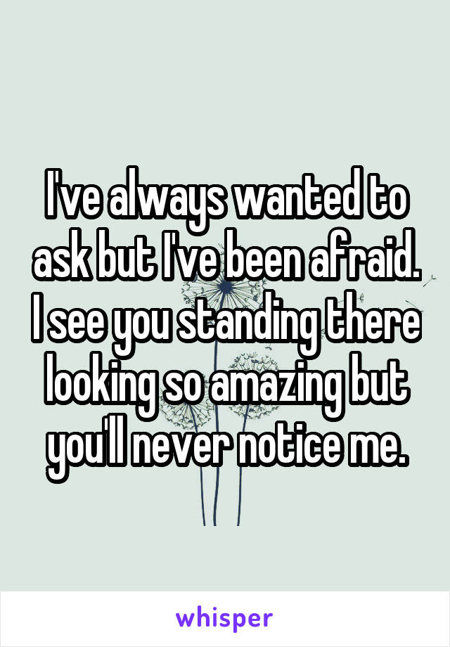 I've always wanted to ask but I've been afraid. I see you standing there looking so amazing but you'll never notice me.