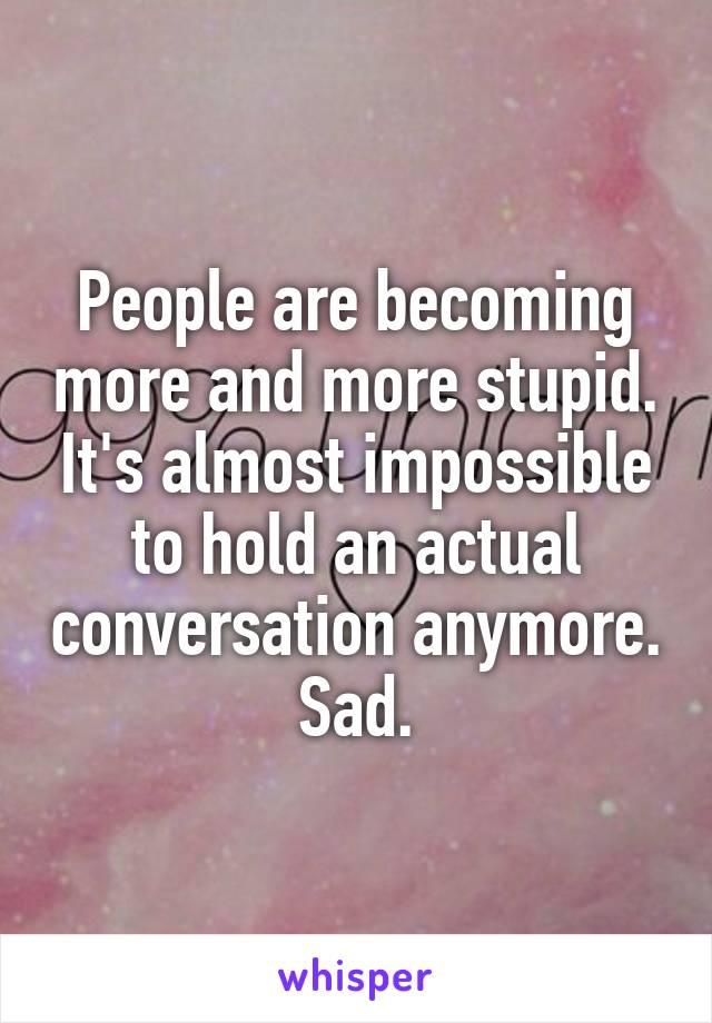 People are becoming more and more stupid. It's almost impossible to hold an actual conversation anymore. Sad.