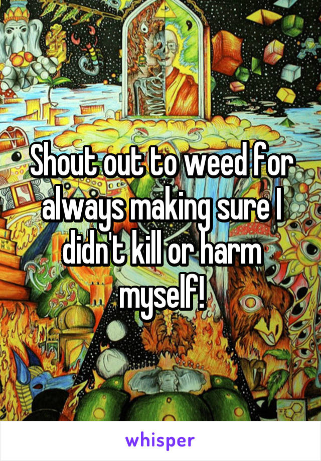 Shout out to weed for always making sure I didn't kill or harm myself!