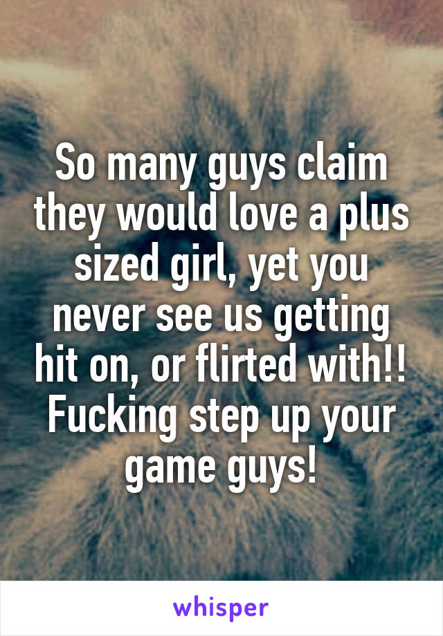 So many guys claim they would love a plus sized girl, yet you never see us getting hit on, or flirted with!! Fucking step up your game guys!