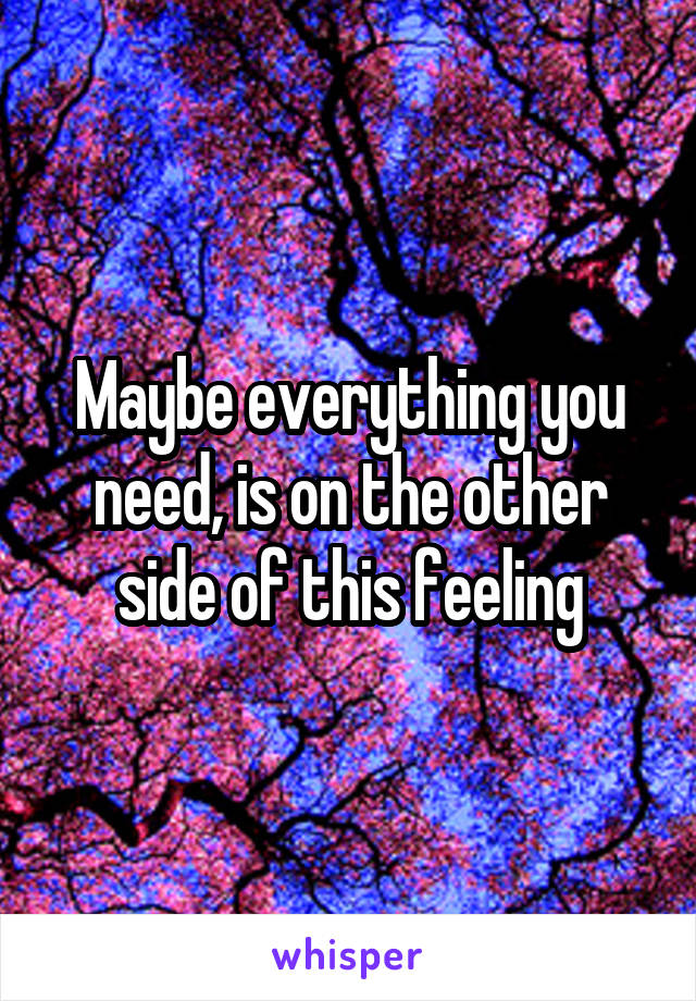 Maybe everything you need, is on the other side of this feeling