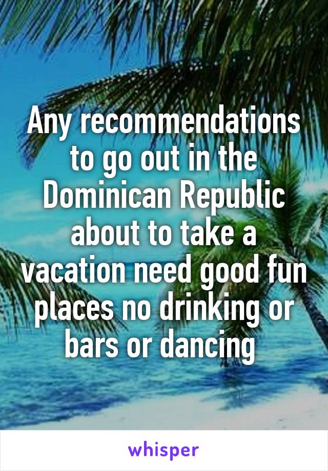 Any recommendations to go out in the Dominican Republic about to take a vacation need good fun places no drinking or bars or dancing