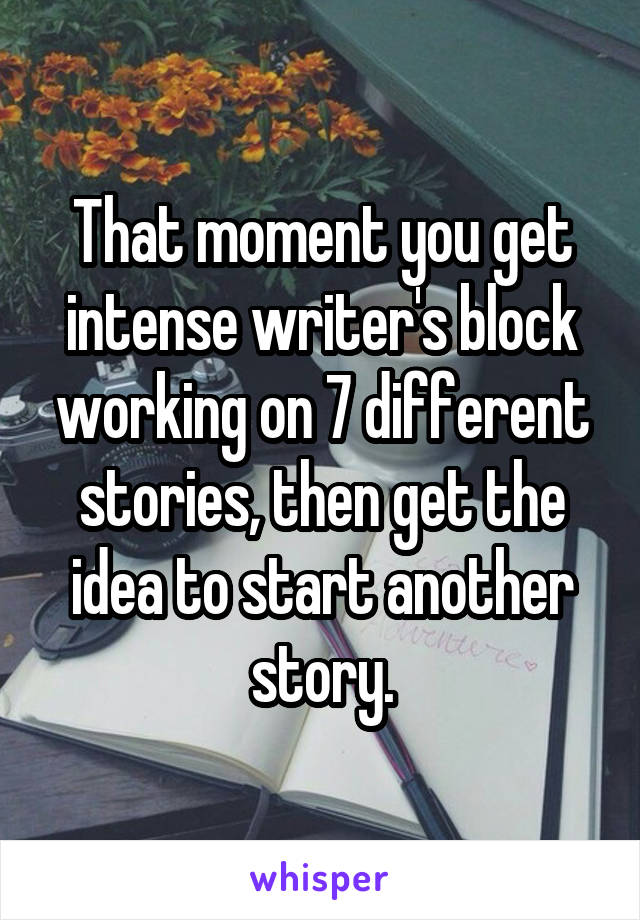 That moment you get intense writer's block working on 7 different stories, then get the idea to start another story.