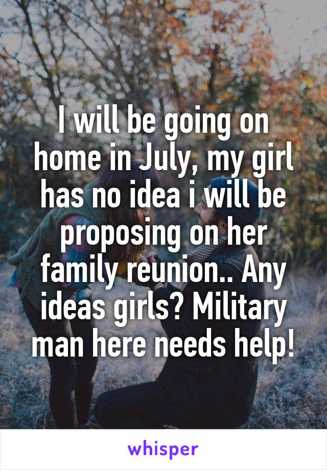 I will be going on home in July, my girl has no idea i will be proposing on her family reunion.. Any ideas girls? Military man here needs help!