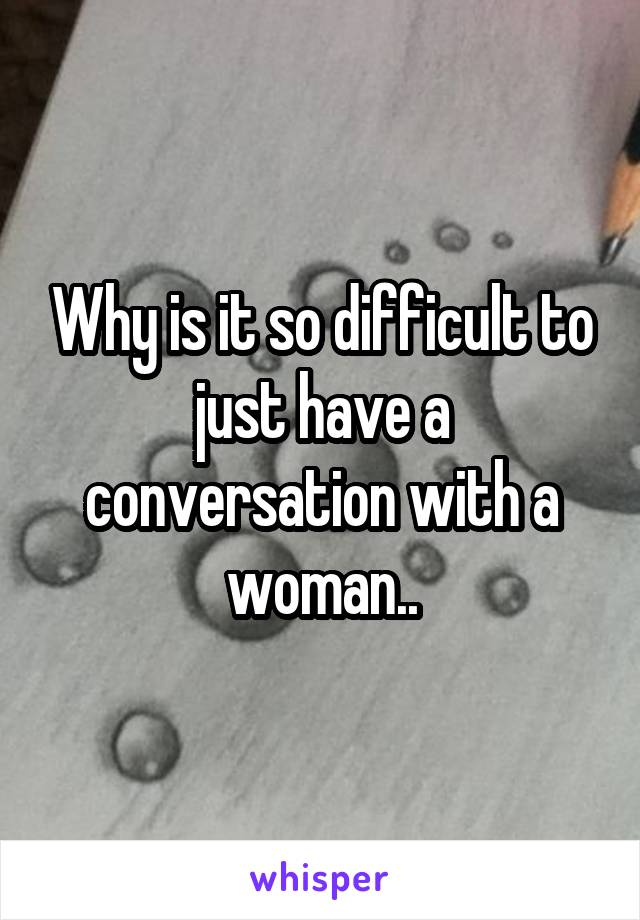 Why is it so difficult to just have a conversation with a woman..