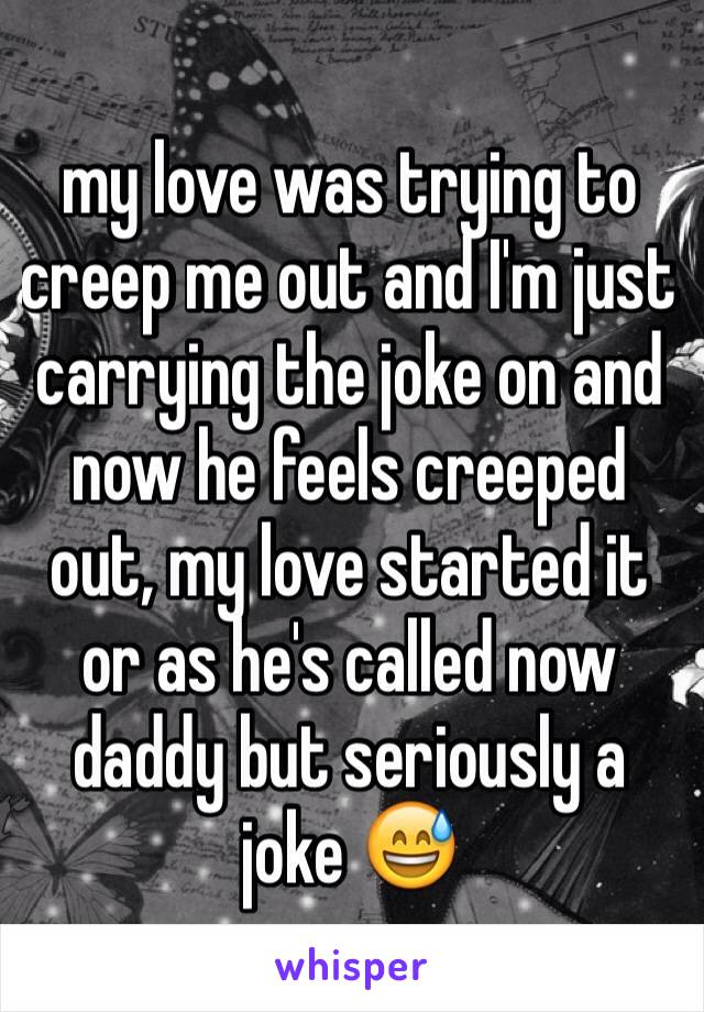 my love was trying to creep me out and I'm just carrying the joke on and now he feels creeped out, my love started it or as he's called now daddy but seriously a joke 😅