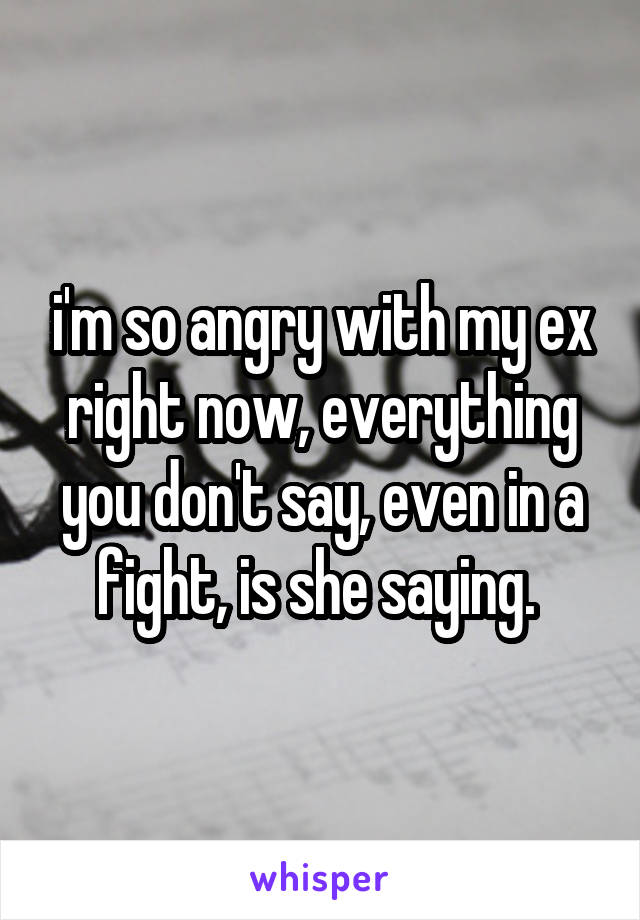 i'm so angry with my ex right now, everything you don't say, even in a fight, is she saying.