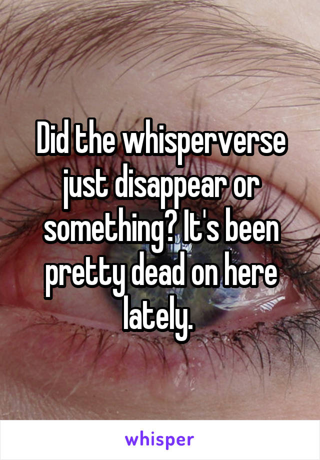 Did the whisperverse just disappear or something? It's been pretty dead on here lately.
