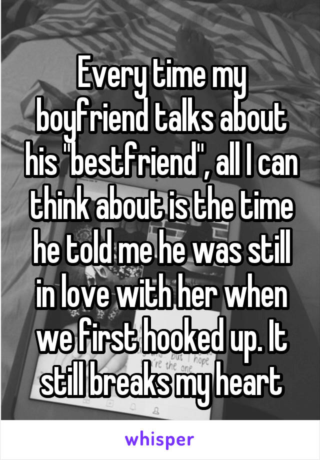 "Every time my boyfriend talks about his ""bestfriend"", all I can think about is the time he told me he was still in love with her when we first hooked up. It still breaks my heart"