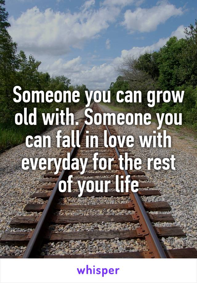 Someone you can grow old with. Someone you can fall in love with everyday for the rest of your life