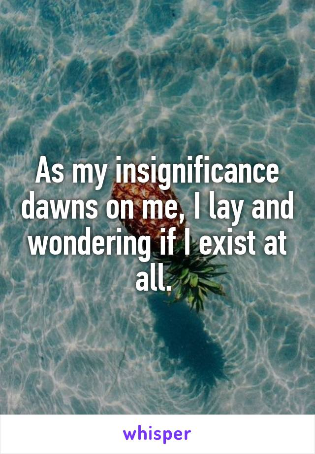 As my insignificance dawns on me, I lay and wondering if I exist at all.