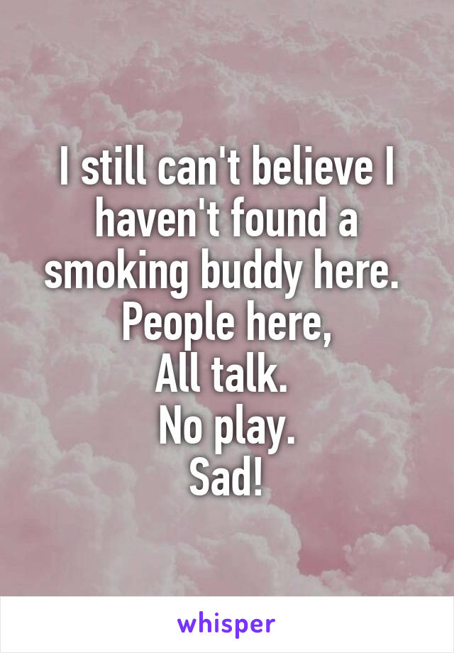 I still can't believe I haven't found a smoking buddy here.  People here, All talk.  No play. Sad!