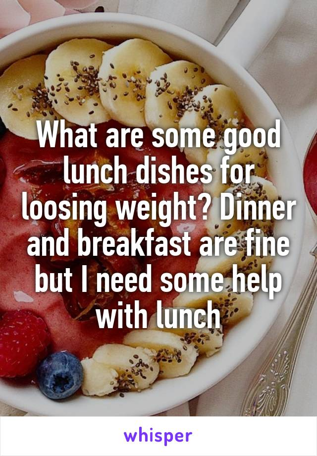 What are some good lunch dishes for loosing weight? Dinner and breakfast are fine but I need some help with lunch