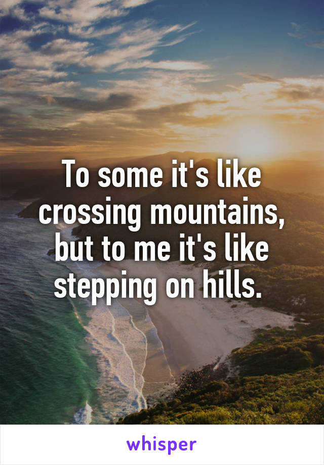 To some it's like crossing mountains, but to me it's like stepping on hills.