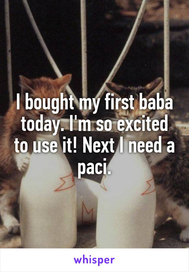 I bought my first baba today. I'm so excited to use it! Next I need a paci.