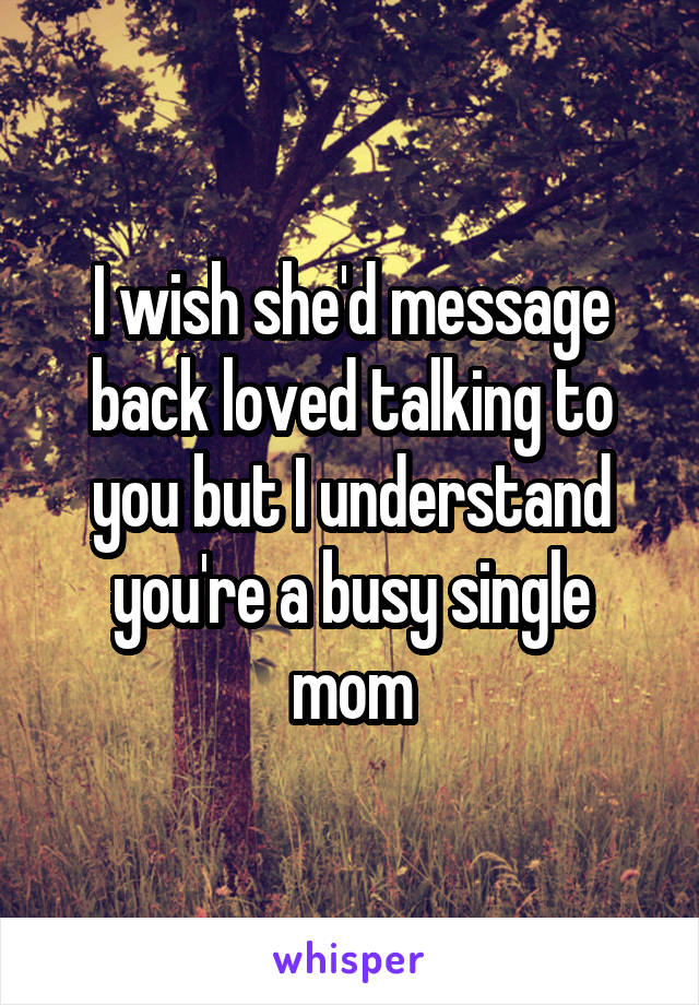 I wish she'd message back loved talking to you but I understand you're a busy single mom