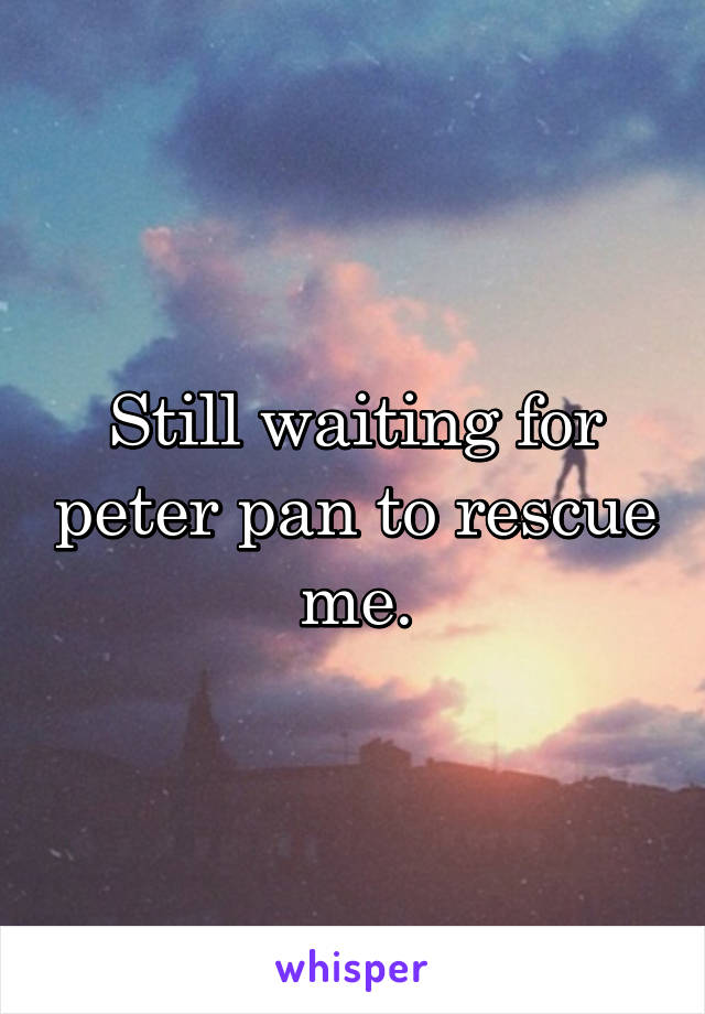 Still waiting for peter pan to rescue me.
