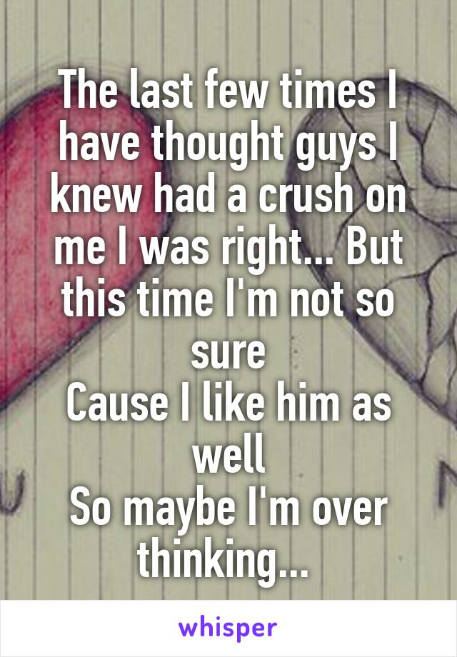 The last few times I have thought guys I knew had a crush on me I was right... But this time I'm not so sure Cause I like him as well So maybe I'm over thinking...
