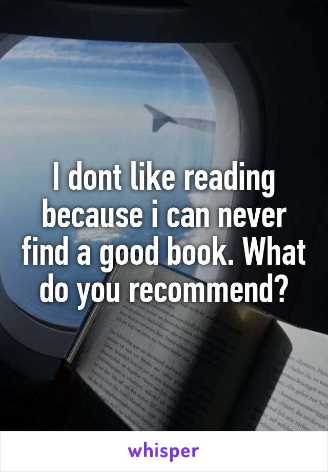 I dont like reading because i can never find a good book. What do you recommend?
