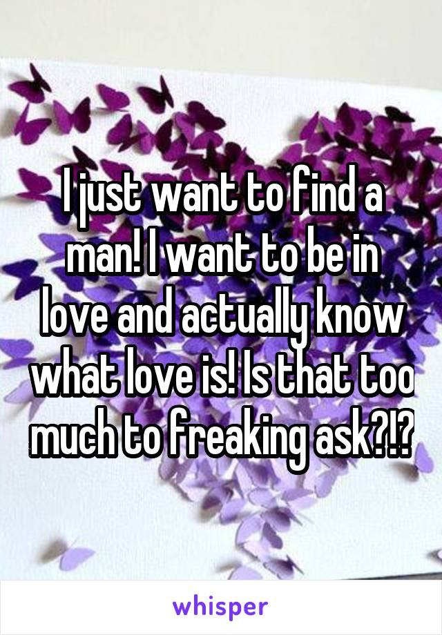 I just want to find a man! I want to be in love and actually know what love is! Is that too much to freaking ask?!?