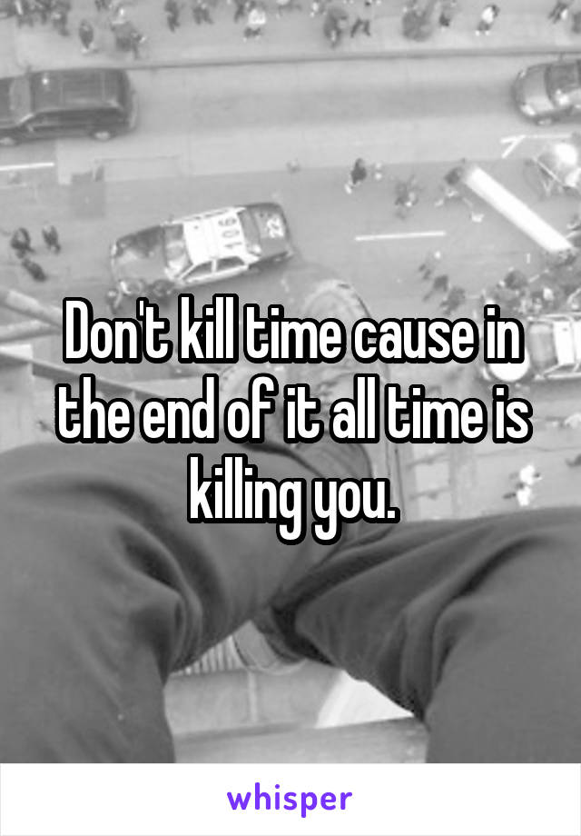 Don't kill time cause in the end of it all time is killing you.