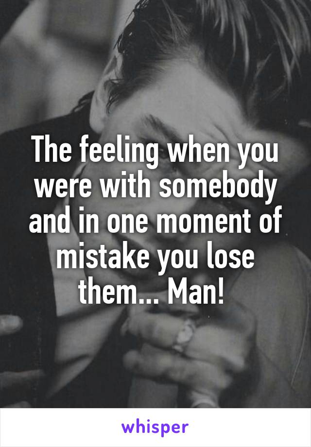 The feeling when you were with somebody and in one moment of mistake you lose them... Man!