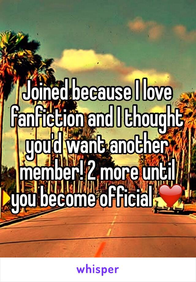 Joined because I love fanfiction and I thought you'd want another member! 2 more until you become official ❤️