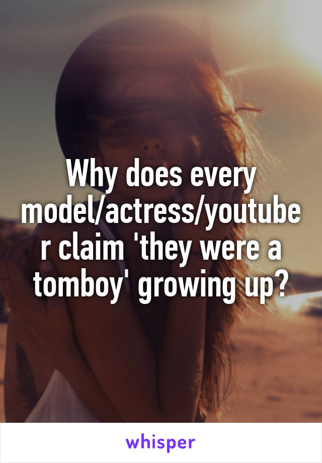 Why does every model/actress/youtuber claim 'they were a tomboy' growing up?