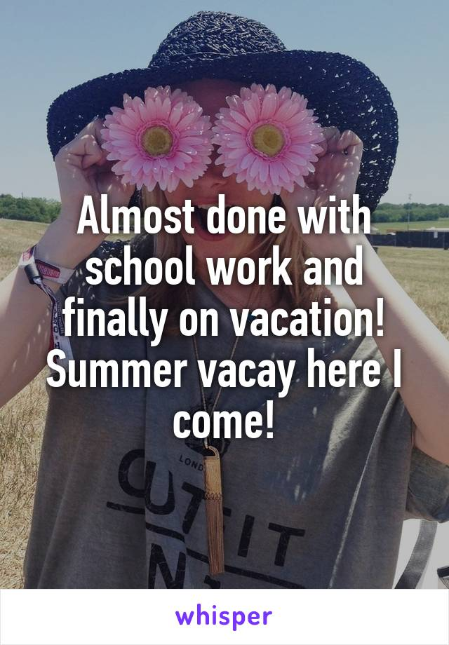 Almost done with school work and finally on vacation! Summer vacay here I come!