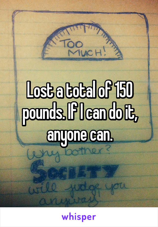 Lost a total of 150 pounds. If I can do it, anyone can.