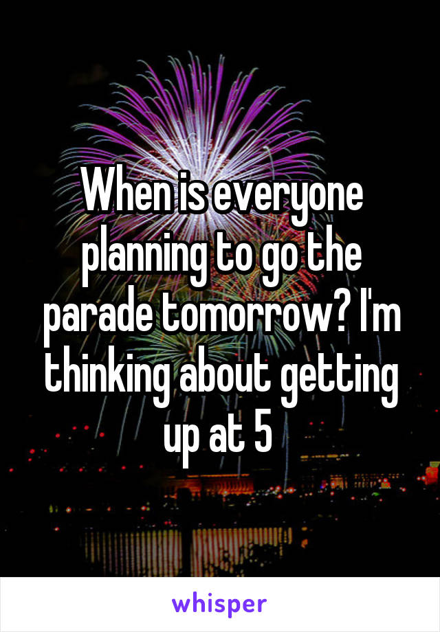 When is everyone planning to go the parade tomorrow? I'm thinking about getting up at 5