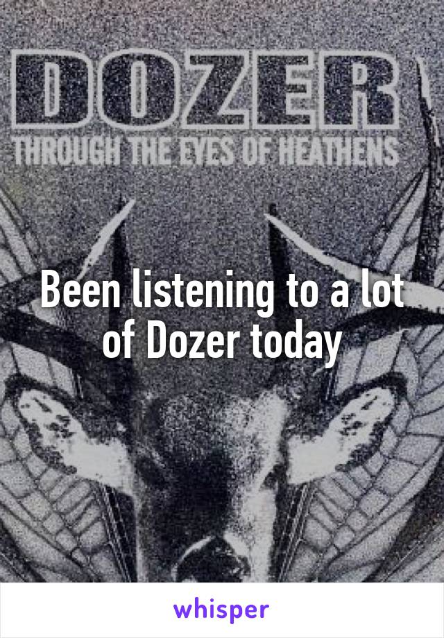 Been listening to a lot of Dozer today
