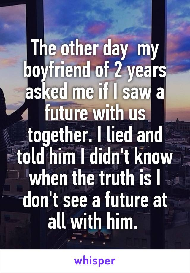 The other day  my boyfriend of 2 years asked me if I saw a future with us together. I lied and told him I didn't know when the truth is I don't see a future at all with him.