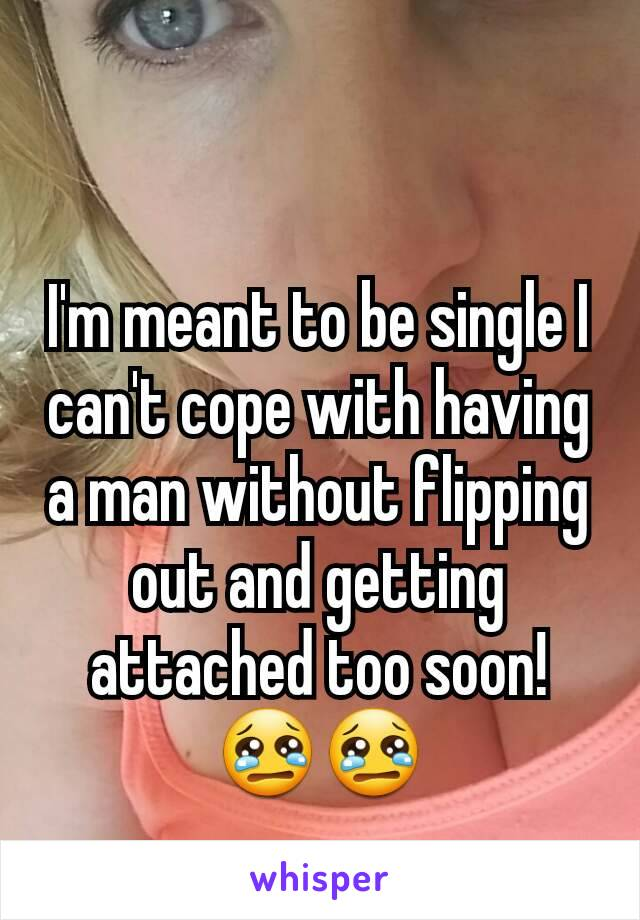 I'm meant to be single I can't cope with having a man without flipping out and getting attached too soon! 😢😢