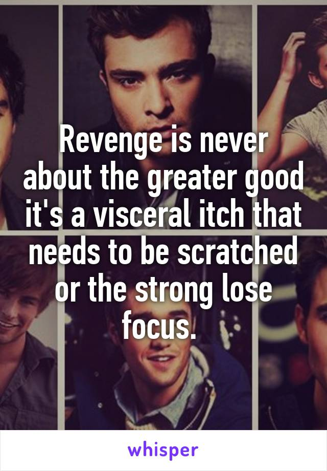 Revenge is never about the greater good it's a visceral itch that needs to be scratched or the strong lose focus.