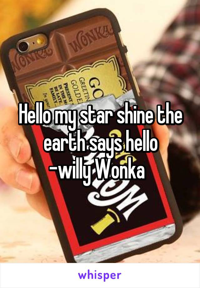 Hello my star shine the earth says hello -willy Wonka