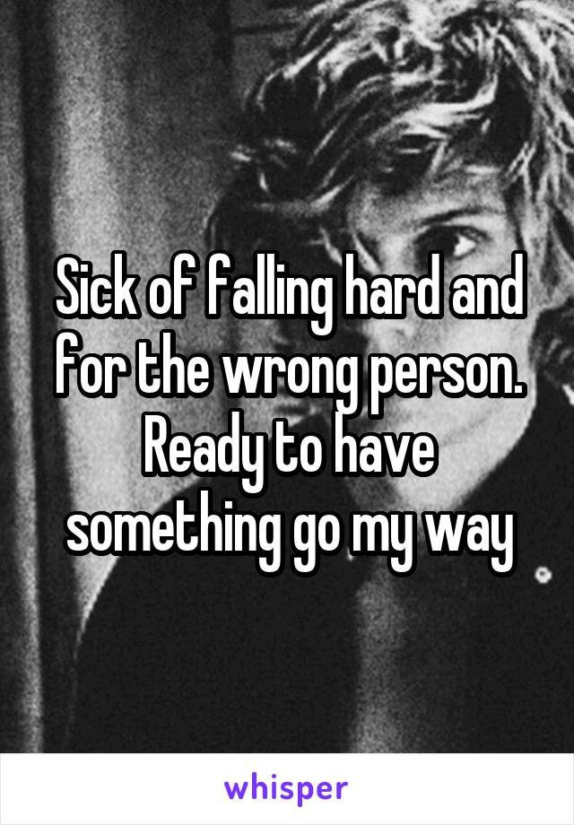 Sick of falling hard and for the wrong person. Ready to have something go my way