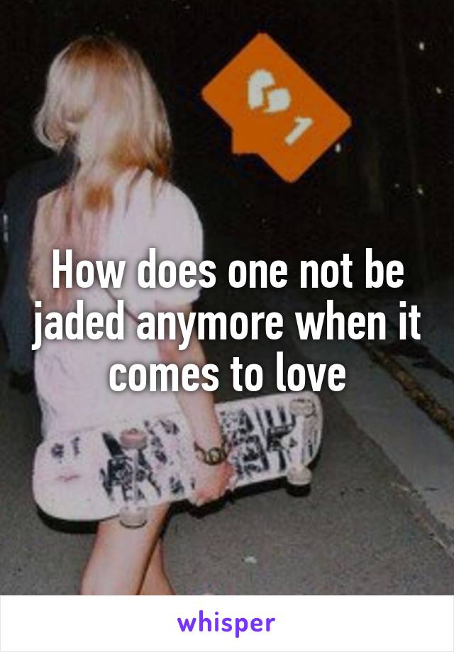 How does one not be jaded anymore when it comes to love