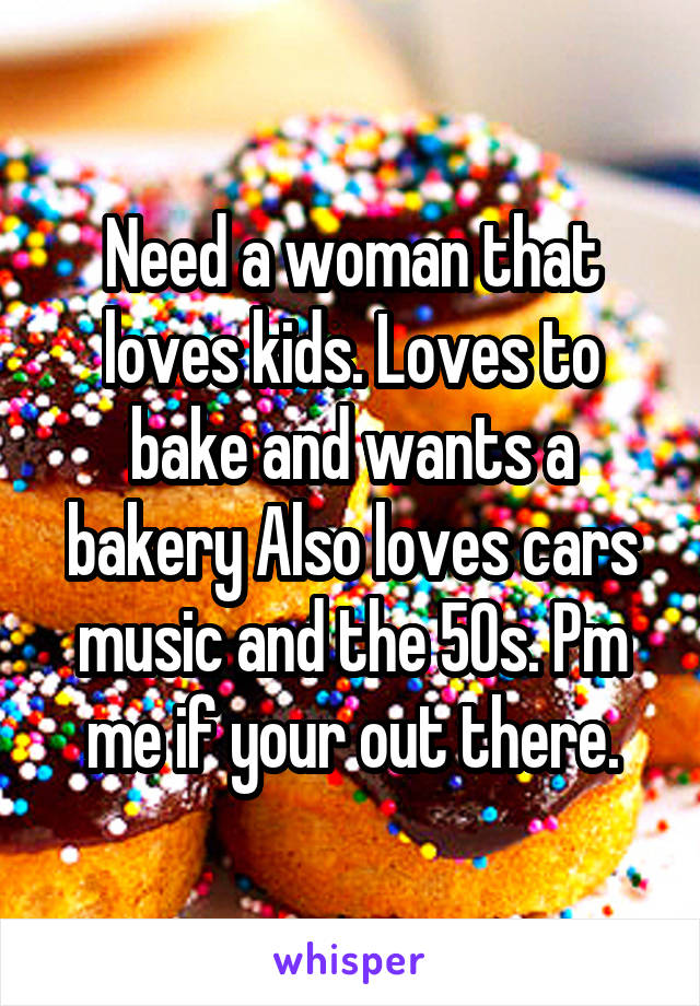 Need a woman that loves kids. Loves to bake and wants a bakery Also loves cars music and the 50s. Pm me if your out there.