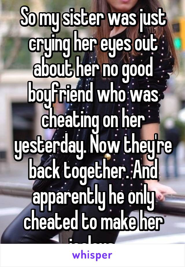 So my sister was just crying her eyes out about her no good boyfriend who was cheating on her yesterday. Now they're back together. And apparently he only cheated to make her jealous.