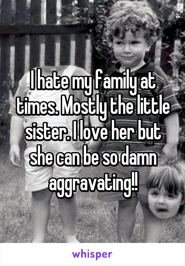 I hate my family at times. Mostly the little sister. I love her but she can be so damn aggravating!!