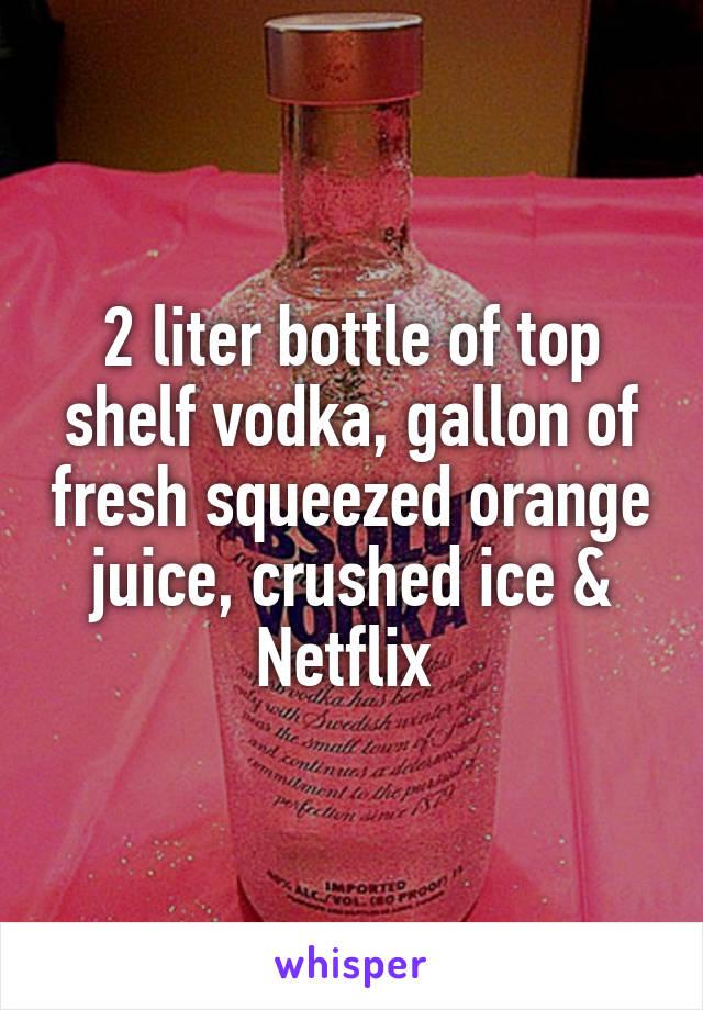 2 liter bottle of top shelf vodka, gallon of fresh squeezed orange juice, crushed ice & Netflix