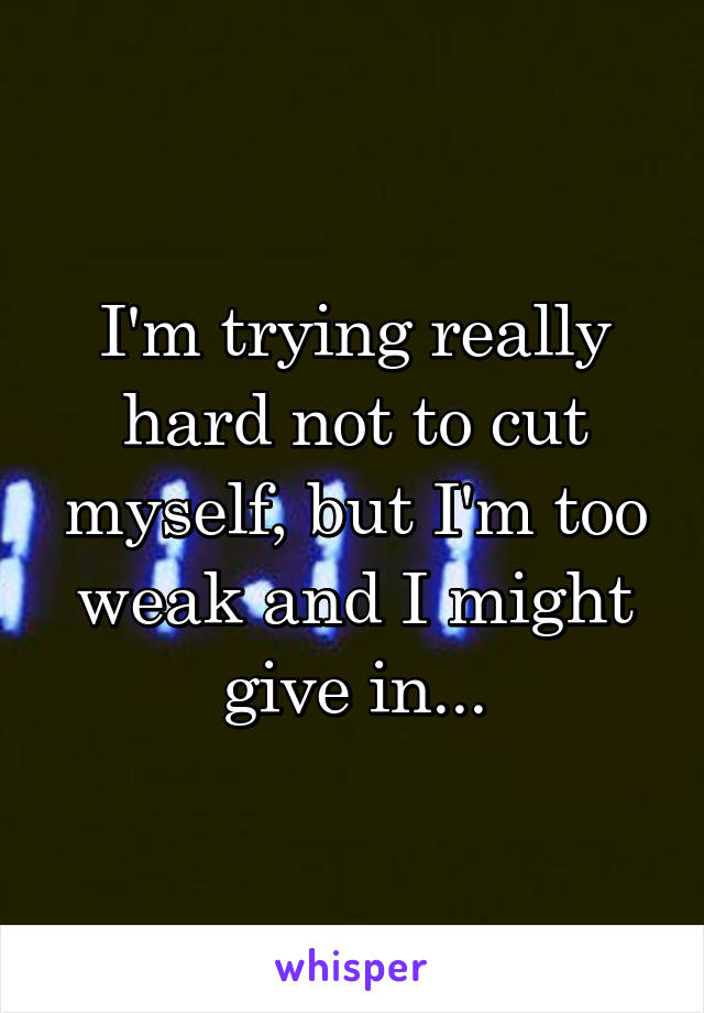 I'm trying really hard not to cut myself, but I'm too weak and I might give in...