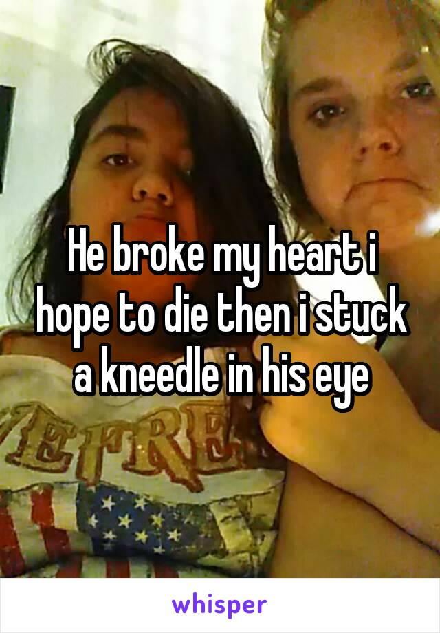 He broke my heart i hope to die then i stuck a kneedle in his eye