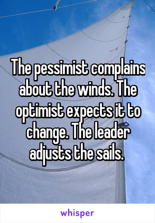 The pessimist complains about the winds. The optimist expects it to change. The leader adjusts the sails.